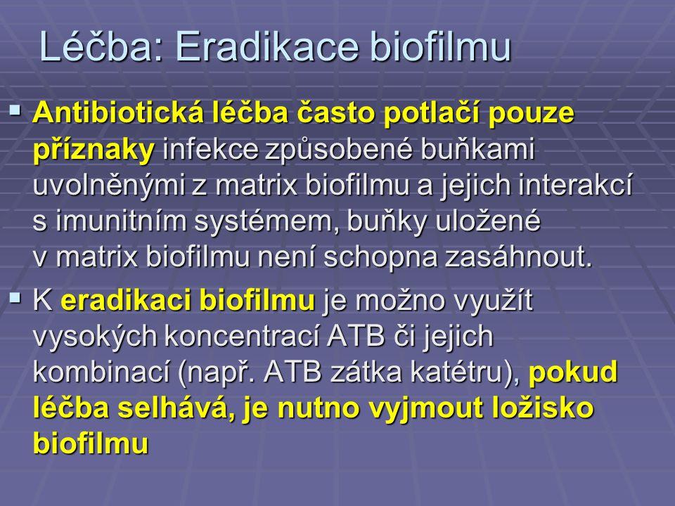 Léčba: Eradikace biofilmu  Antibiotická léčba často potlačí pouze příznaky infekce způsobené buňkami uvolněnými z matrix biofilmu a jejich interakcí