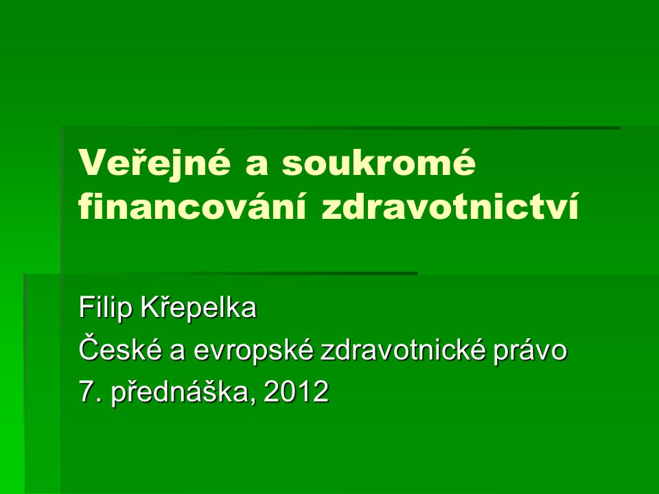 Veřejné a soukromé financování zdravotnictví Filip Křepelka České a evropské zdravotnické právo 7. přednáška, 2012