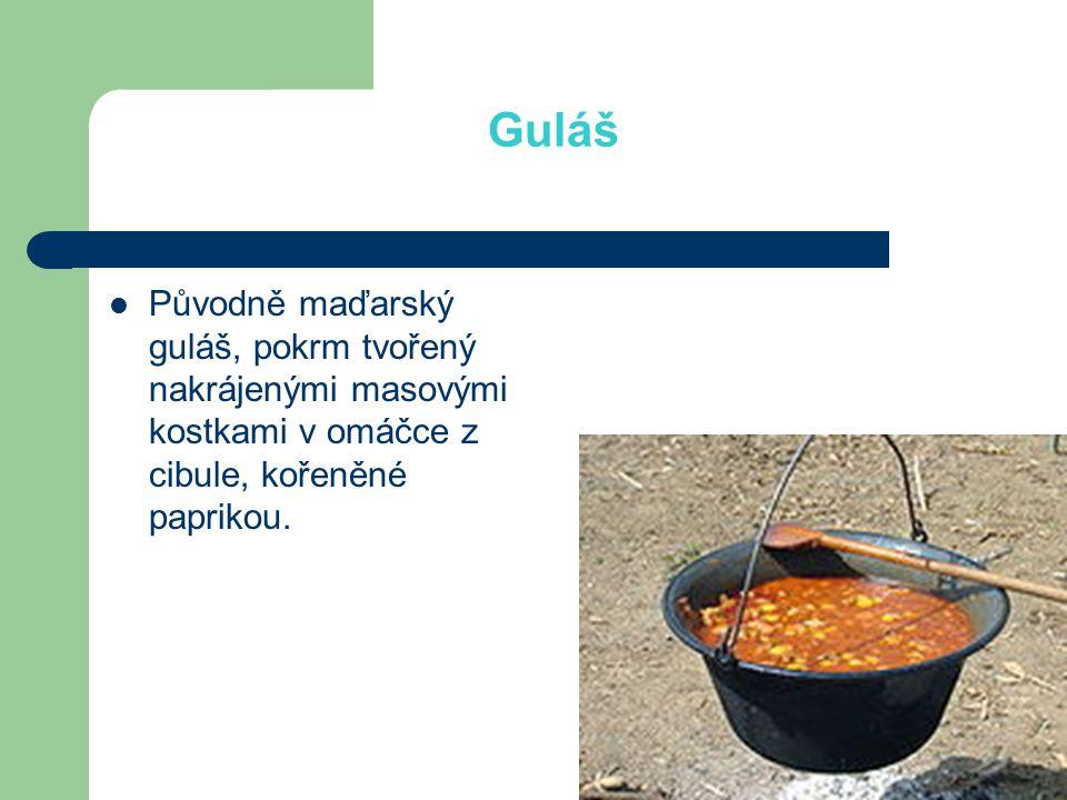 Guláš Původně maďarský guláš, pokrm tvořený nakrájenými masovými kostkami v omáčce z cibule, kořeněné paprikou.