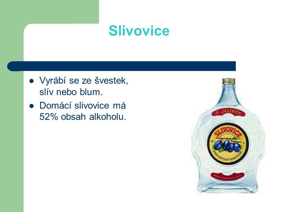 Slivovice Vyrábí se ze švestek, slív nebo blum. Domácí slivovice má 52% obsah alkoholu.