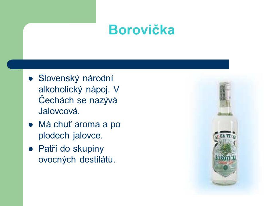 Borovička Slovenský národní alkoholický nápoj. V Čechách se nazývá Jalovcová. Má chuť aroma a po plodech jalovce. Patří do skupiny ovocných destilátů.