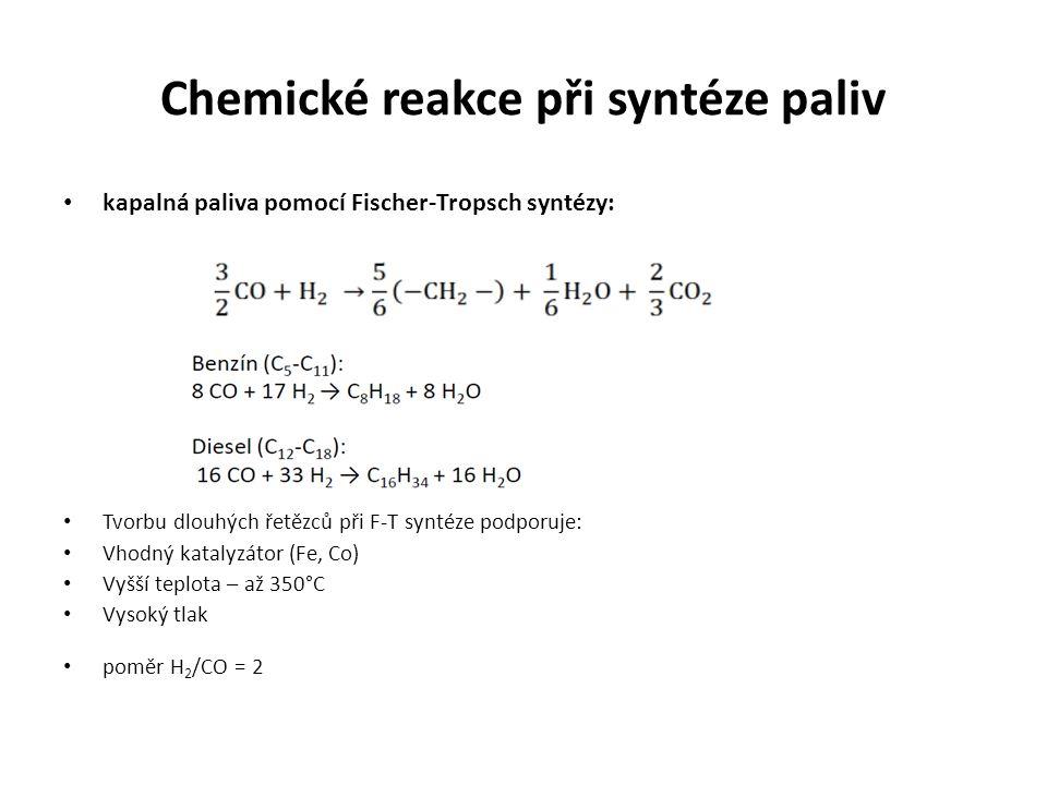 Chemické reakce při syntéze paliv kapalná paliva pomocí Fischer-Tropsch syntézy: Tvorbu dlouhých řetězců při F-T syntéze podporuje: Vhodný katalyzátor (Fe, Co) Vyšší teplota – až 350°C Vysoký tlak poměr H 2 /CO = 2