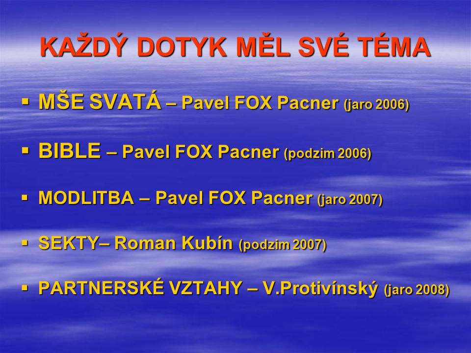 KAŽDÝ DOTYK MĚL SVÉ TÉMA  MŠE SVATÁ – Pavel FOX Pacner (jaro 2006)  BIBLE – Pavel FOX Pacner (podzim 2006)  MODLITBA – Pavel FOX Pacner (jaro 2007)  SEKTY– Roman Kubín (podzim 2007)  PARTNERSKÉ VZTAHY – V.Protivínský (jaro 2008)
