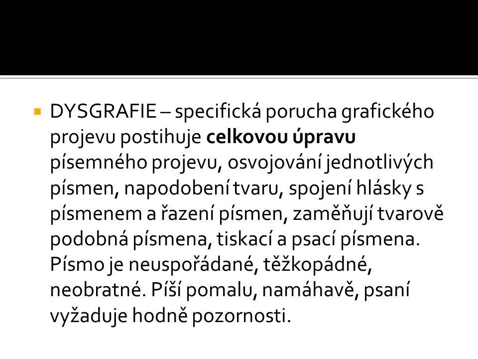  DYSGRAFIE – specifická porucha grafického projevu postihuje celkovou úpravu písemného projevu, osvojování jednotlivých písmen, napodobení tvaru, spo
