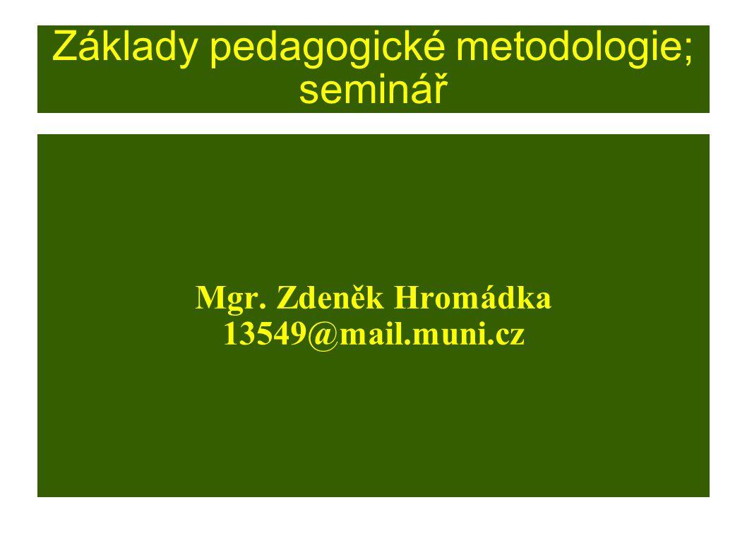 Základy pedagogické metodologie; seminář Mgr. Zdeněk Hromádka 13549@mail.muni.cz