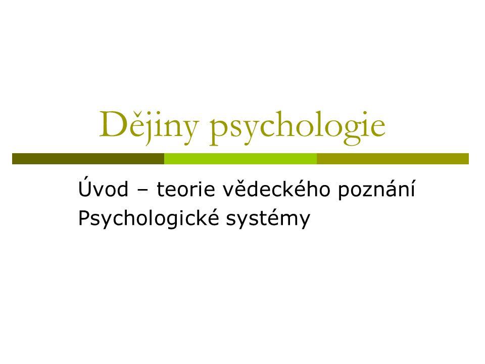 Dějiny psychologie Úvod – teorie vědeckého poznání Psychologické systémy