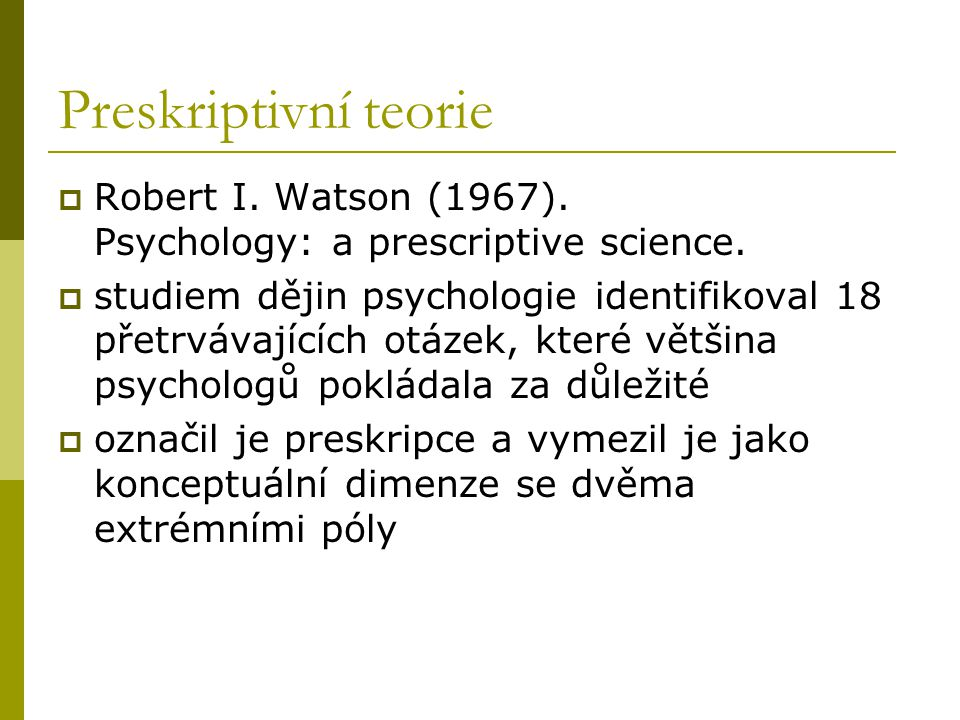 Preskriptivní teorie  Robert I.Watson (1967). Psychology: a prescriptive science.