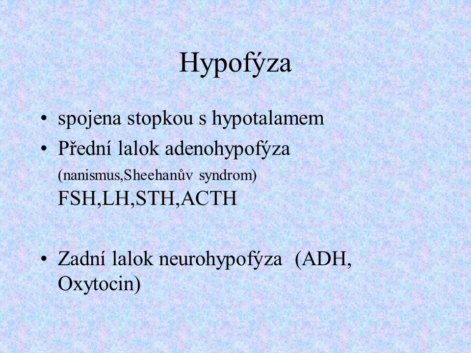 Hypofýza spojena stopkou s hypotalamem Přední lalok adenohypofýza (nanismus,Sheehanův syndrom) FSH,LH,STH,ACTH Zadní lalok neurohypofýza (ADH, Oxytoci