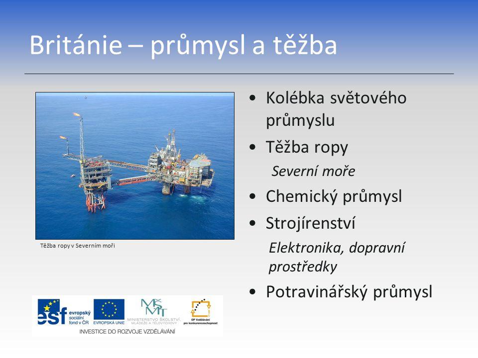 Británie – průmysl a těžba Kolébka světového průmyslu Těžba ropy Severní moře Chemický průmysl Strojírenství Elektronika, dopravní prostředky Potravinářský průmysl Těžba ropy v Severním moři