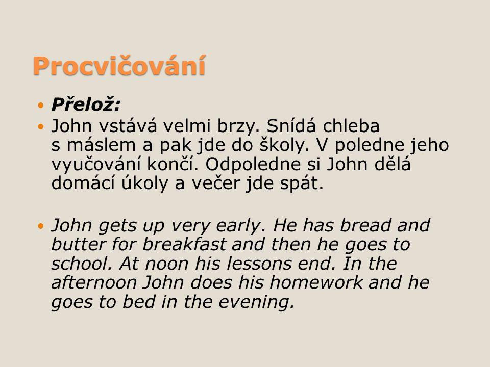 Procvičování Přelož: John vstává velmi brzy. Snídá chleba s máslem a pak jde do školy.