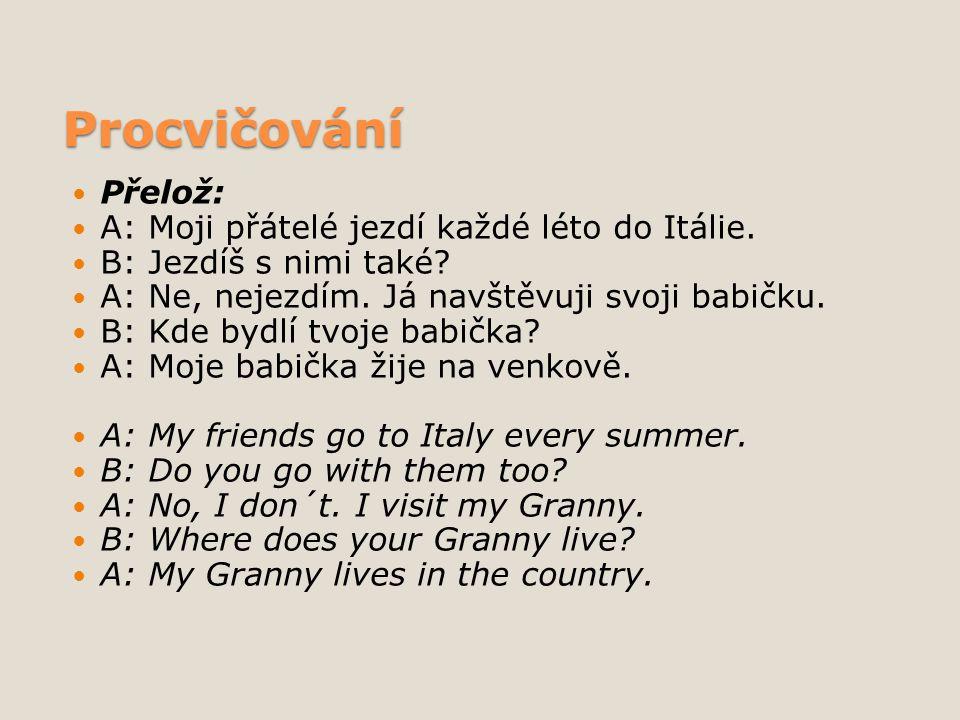 Procvičování Přelož: A: Moji přátelé jezdí každé léto do Itálie. B: Jezdíš s nimi také? A: Ne, nejezdím. Já navštěvuji svoji babičku. B: Kde bydlí tvo