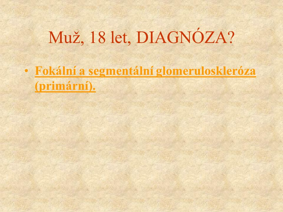 Muž, 18 let, DIAGNÓZA? Fokální a segmentální glomeruloskleróza (primární).