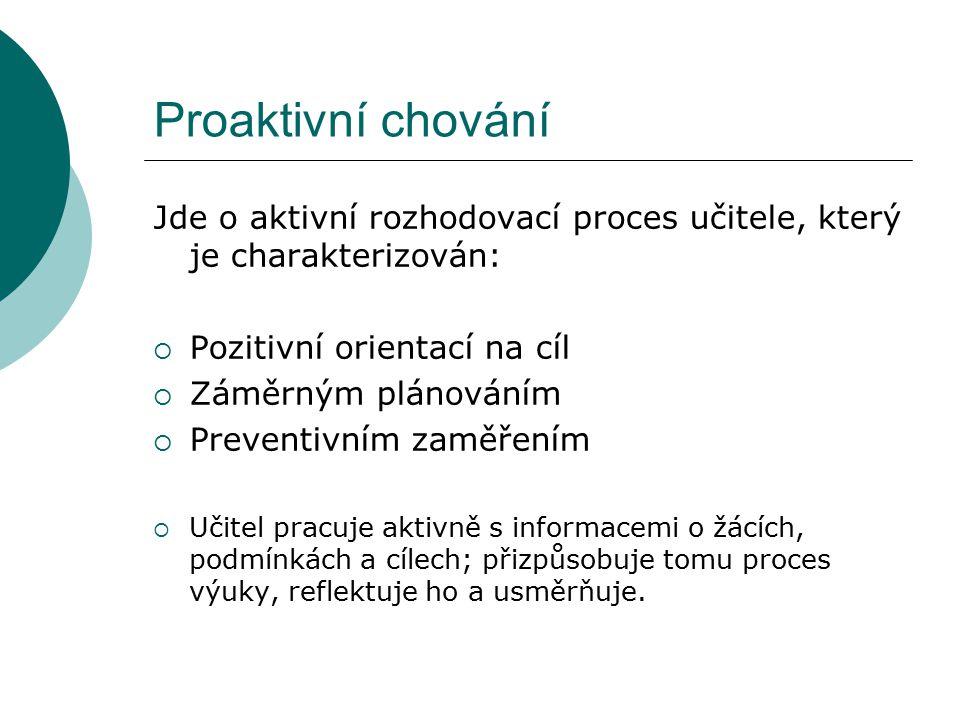 Proaktivní chování Jde o aktivní rozhodovací proces učitele, který je charakterizován:  Pozitivní orientací na cíl  Záměrným plánováním  Preventivn