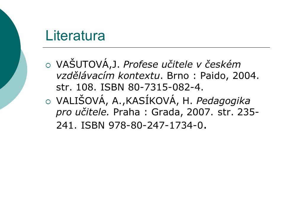 Literatura  VAŠUTOVÁ,J. Profese učitele v českém vzdělávacím kontextu. Brno : Paido, 2004. str. 108. ISBN 80-7315-082-4.  VALIŠOVÁ, A.,KASÍKOVÁ, H.