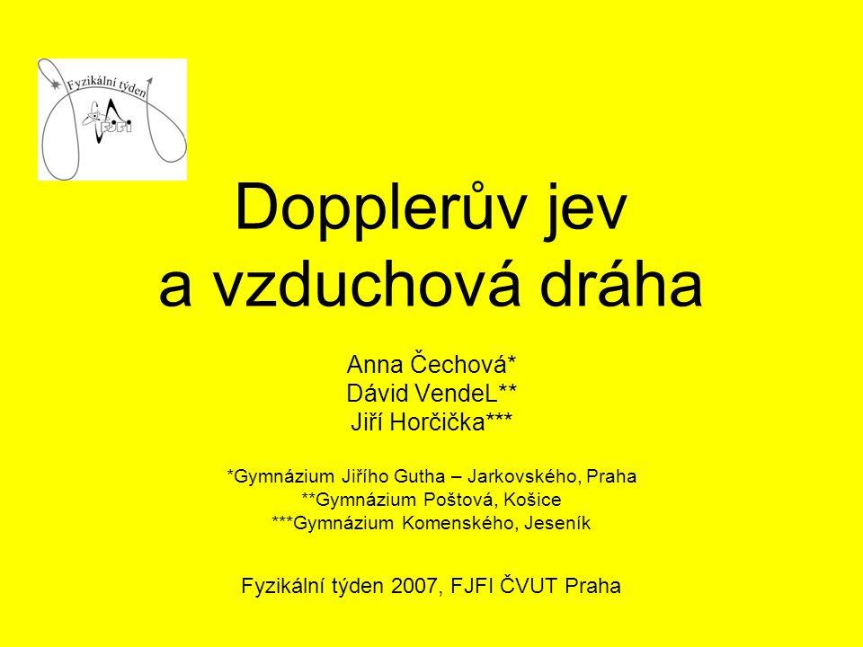 Dopplerův jev a vzduchová dráha Anna Čechová* Dávid VendeL** Jiří Horčička*** *Gymnázium Jiřího Gutha – Jarkovského, Praha **Gymnázium Poštová, Košice