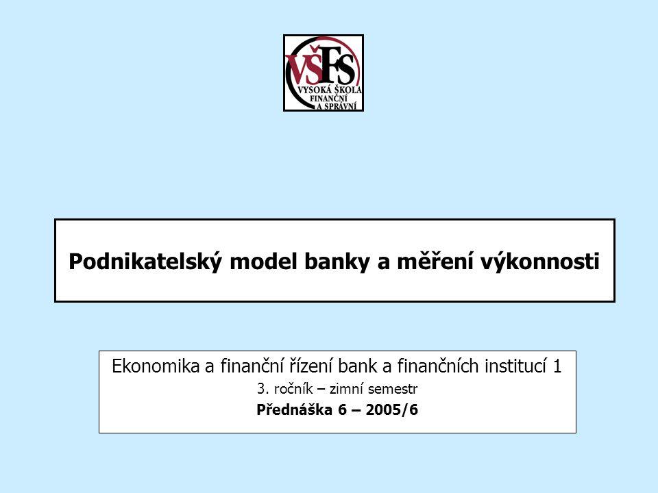 Podnikatelský model banky a měření výkonnosti Ekonomika a finanční řízení bank a finančních institucí 1 3. ročník – zimní semestr Přednáška 6 – 2005/6