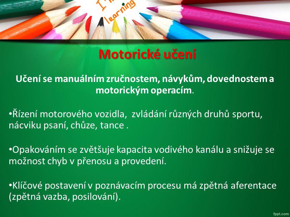 Motorické učení Učení se manuálním zručnostem, návykům, dovednostem a motorickým operacím. Řízení motorového vozidla, zvládání různých druhů sportu, n