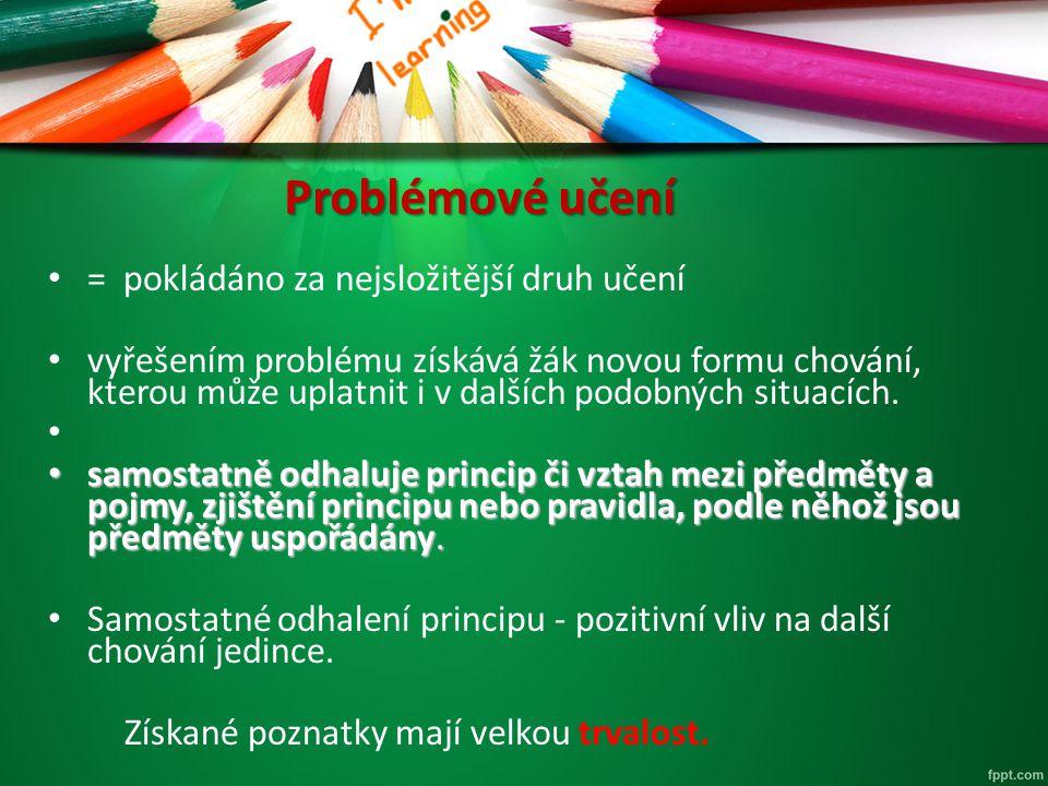 Problémové učení = pokládáno za nejsložitější druh učení vyřešením problému získává žák novou formu chování, kterou může uplatnit i v dalších podobnýc