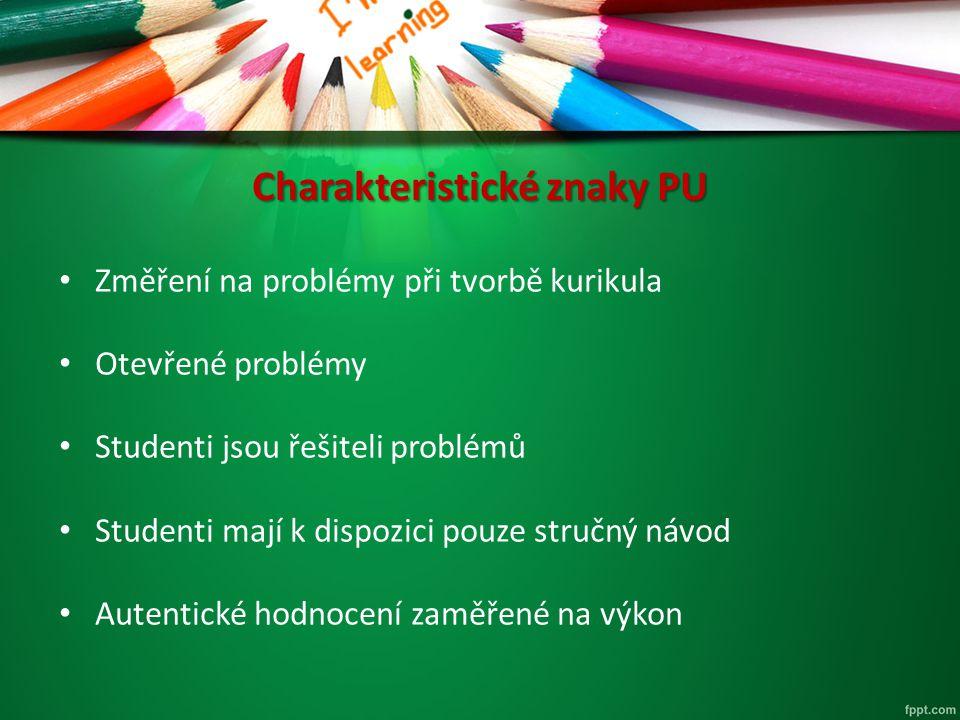 Charakteristické znaky PU Změření na problémy při tvorbě kurikula Otevřené problémy Studenti jsou řešiteli problémů Studenti mají k dispozici pouze st