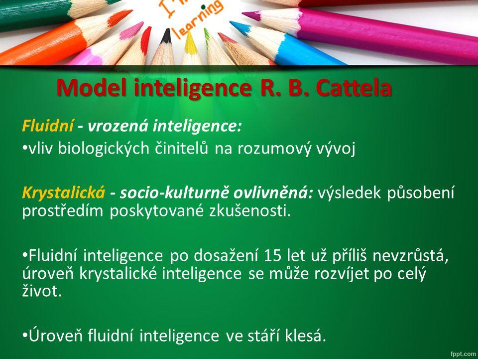 Model inteligence R. B. Cattela Fluidní - vrozená inteligence: vliv biologických činitelů na rozumový vývoj Krystalická - socio-kulturně ovlivněná: vý