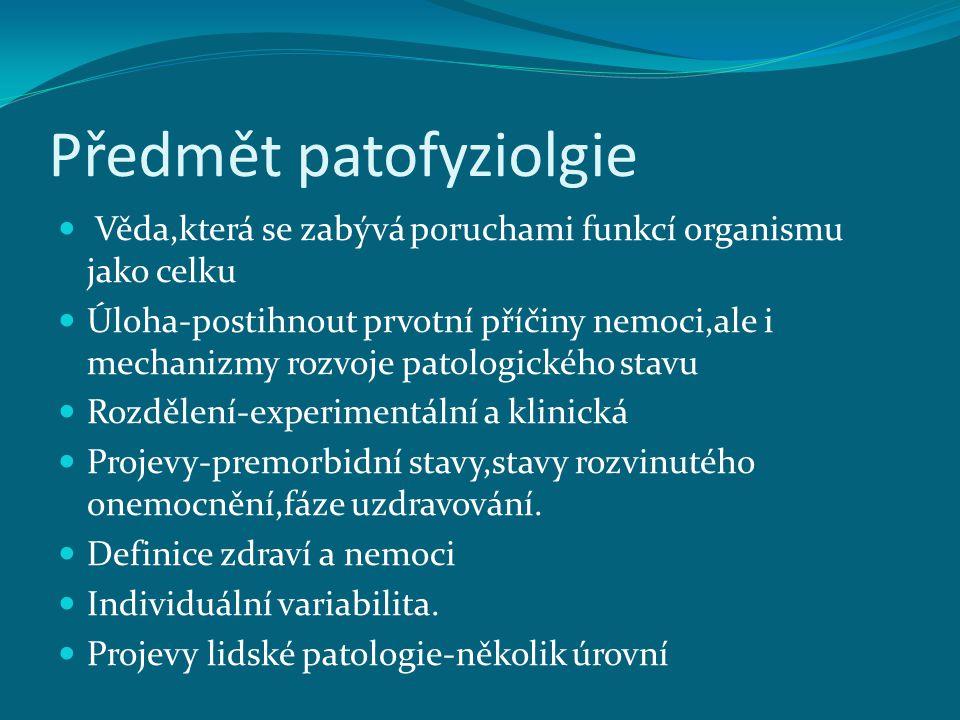 Předmět patofyziolgie Věda,která se zabývá poruchami funkcí organismu jako celku Úloha-postihnout prvotní příčiny nemoci,ale i mechanizmy rozvoje pato