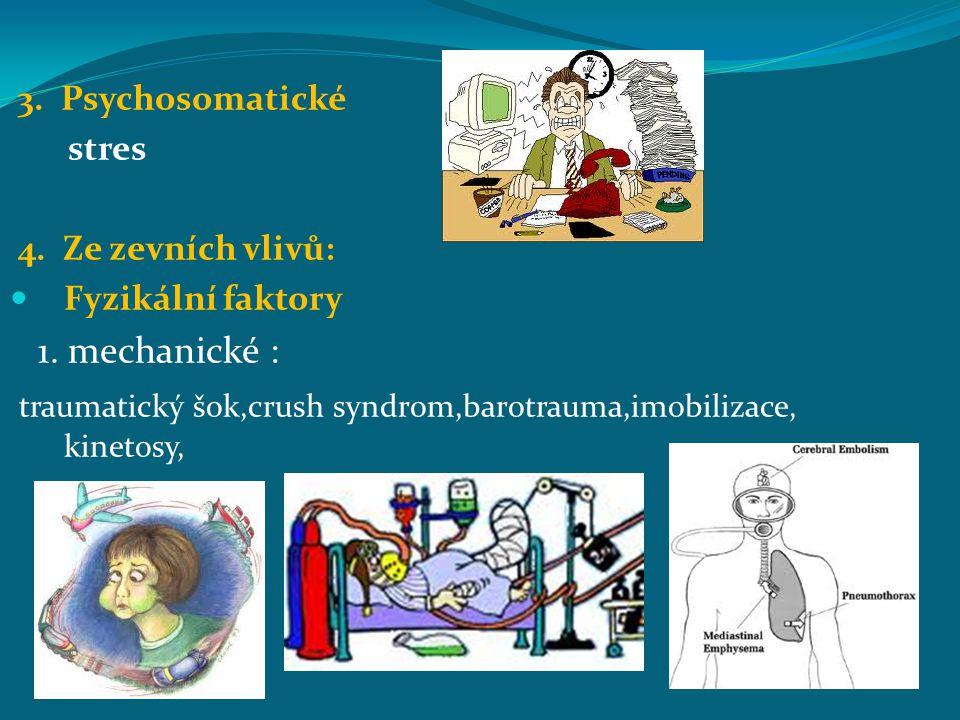 3. Psychosomatické stres 4. Ze zevních vlivů: Fyzikální faktory 1. mechanické : traumatický šok,crush syndrom,barotrauma,imobilizace, kinetosy,