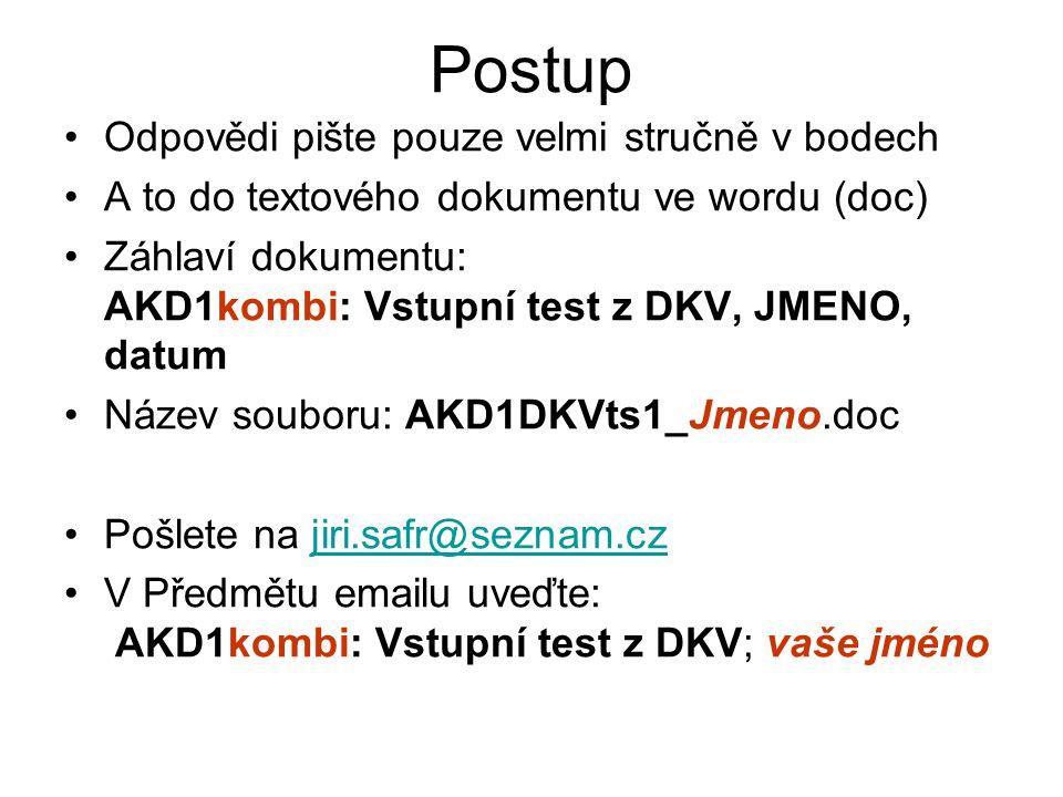 Postup Odpovědi pište pouze velmi stručně v bodech A to do textového dokumentu ve wordu (doc) Záhlaví dokumentu: AKD1kombi: Vstupní test z DKV, JMENO, datum Název souboru: AKD1DKVts1_Jmeno.doc Pošlete na jiri.safr@seznam.czjiri.safr@seznam.cz V Předmětu emailu uveďte: AKD1kombi: Vstupní test z DKV; vaše jméno