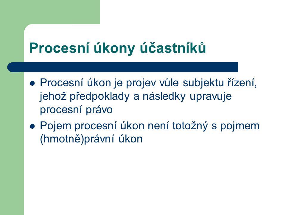 Procesní úkony účastníků Procesní úkon je projev vůle subjektu řízení, jehož předpoklady a následky upravuje procesní právo Pojem procesní úkon není t