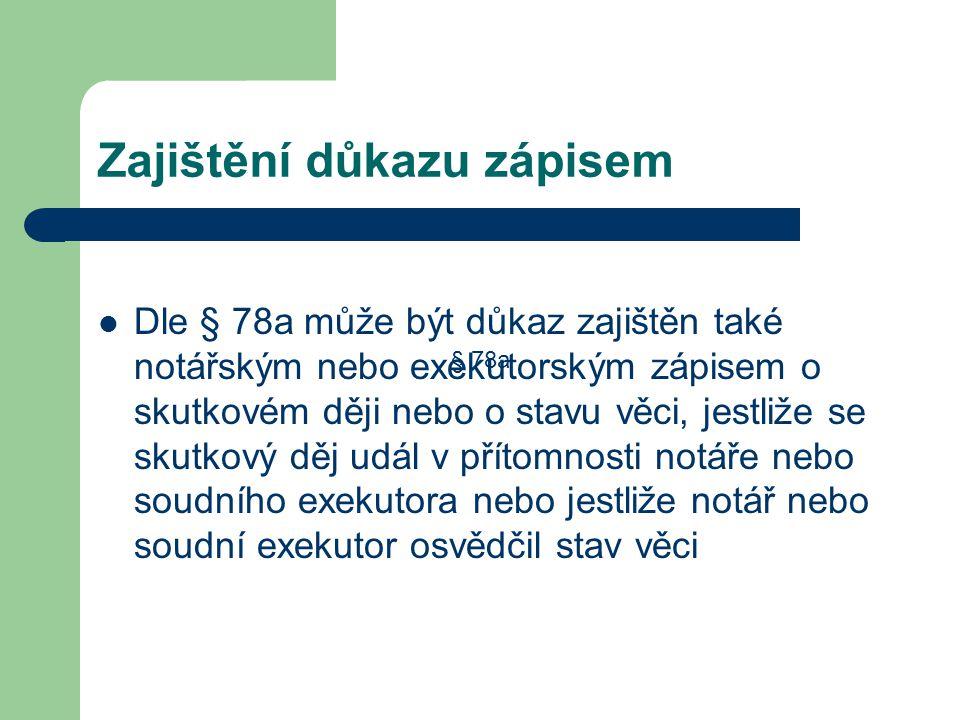Zajištění důkazu zápisem Dle § 78a může být důkaz zajištěn také notářským nebo exekutorským zápisem o skutkovém ději nebo o stavu věci, jestliže se sk