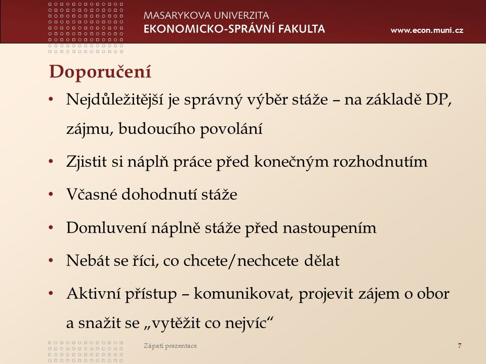 www.econ.muni.cz Doporučení Nejdůležitější je správný výběr stáže – na základě DP, zájmu, budoucího povolání Zjistit si náplň práce před konečným rozh