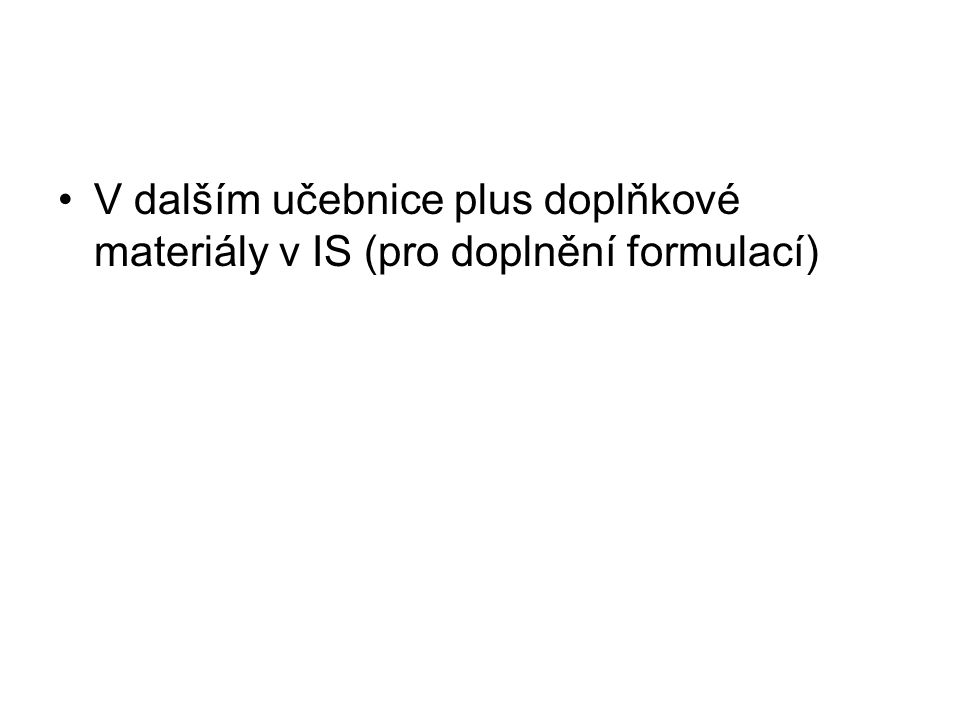 V dalším učebnice plus doplňkové materiály v IS (pro doplnění formulací)