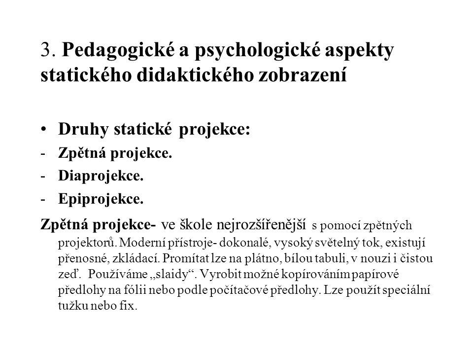 3. Pedagogické a psychologické aspekty statického didaktického zobrazení Druhy statické projekce: -Zpětná projekce. -Diaprojekce. -Epiprojekce. Zpětná