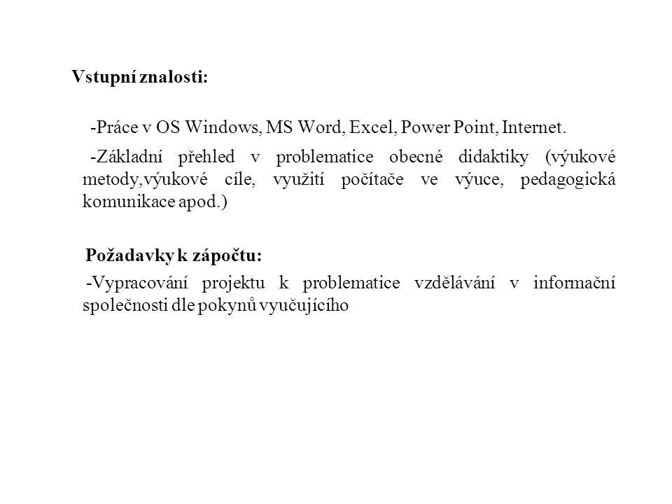 Vstupní znalosti: -Práce v OS Windows, MS Word, Excel, Power Point, Internet. -Základní přehled v problematice obecné didaktiky (výukové metody,výukov