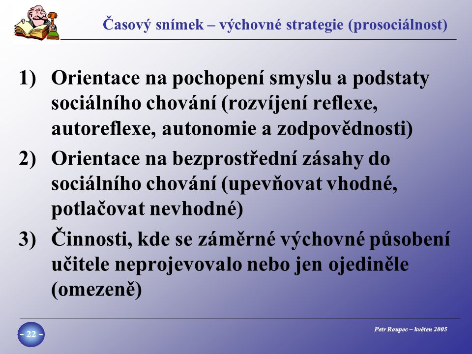 Petr Roupec – květen 2005 - 22 - Časový snímek – výchovné strategie (prosociálnost) 1)Orientace na pochopení smyslu a podstaty sociálního chování (rozvíjení reflexe, autoreflexe, autonomie a zodpovědnosti) 2)Orientace na bezprostřední zásahy do sociálního chování (upevňovat vhodné, potlačovat nevhodné) 3)Činnosti, kde se záměrné výchovné působení učitele neprojevovalo nebo jen ojediněle (omezeně)