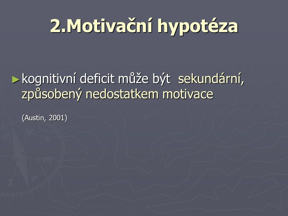 2.Motivační hypotéza ► kognitivní deficit může být sekundární, způsobený nedostatkem motivace (Austin, 2001) (Austin, 2001)