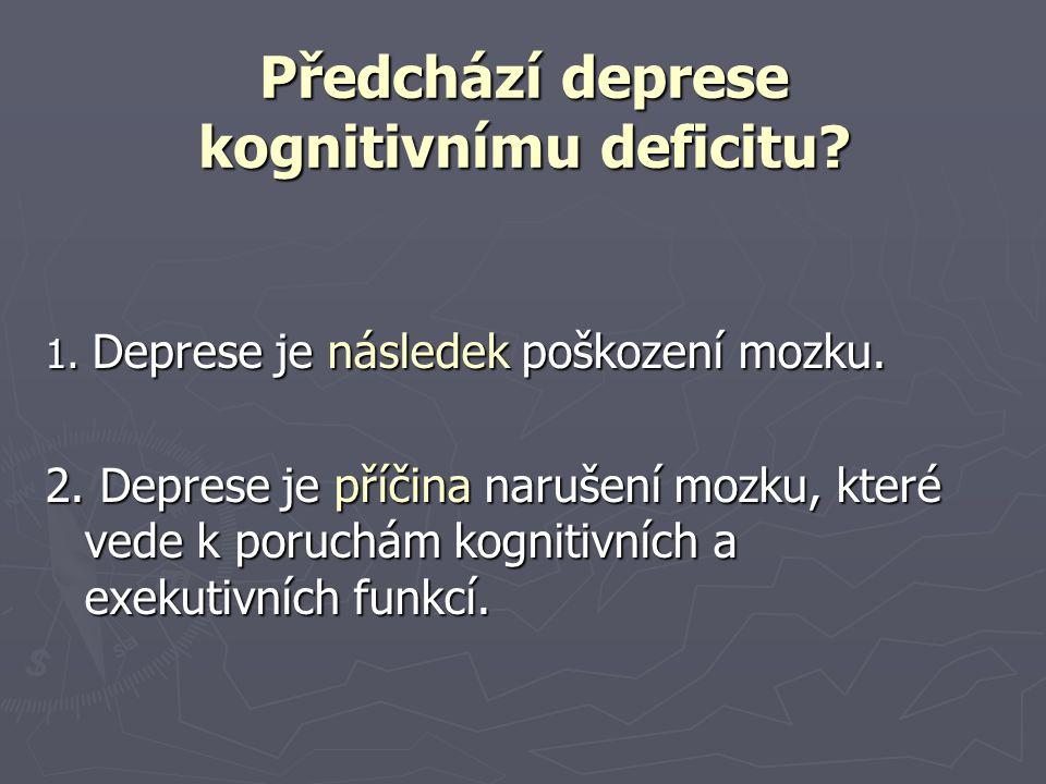 Předchází deprese kognitivnímu deficitu? 1. Deprese je následek poškození mozku. 2. Deprese je příčina narušení mozku, které vede k poruchám kognitivn