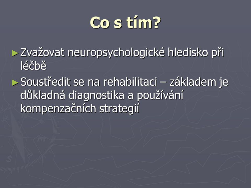 Co s tím? ► Zvažovat neuropsychologické hledisko při léčbě ► Soustředit se na rehabilitaci – základem je důkladná diagnostika a používání kompenzačníc