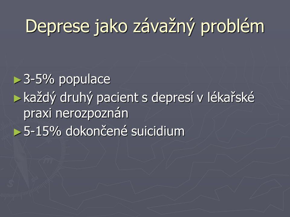 Deprese jako závažný problém ► 3-5% populace ► každý druhý pacient s depresí v lékařské praxi nerozpoznán ► 5-15% dokončené suicidium