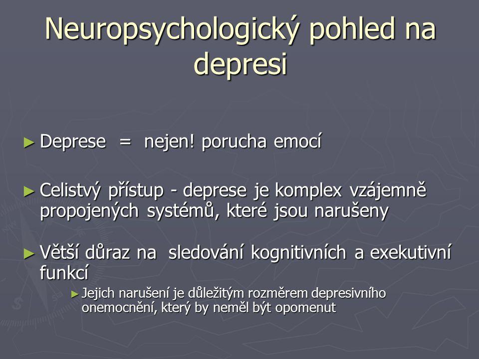 Neuropsychologický pohled na depresi ► Deprese = nejen! porucha emocí ► Celistvý přístup - deprese je komplex vzájemně propojených systémů, které jsou