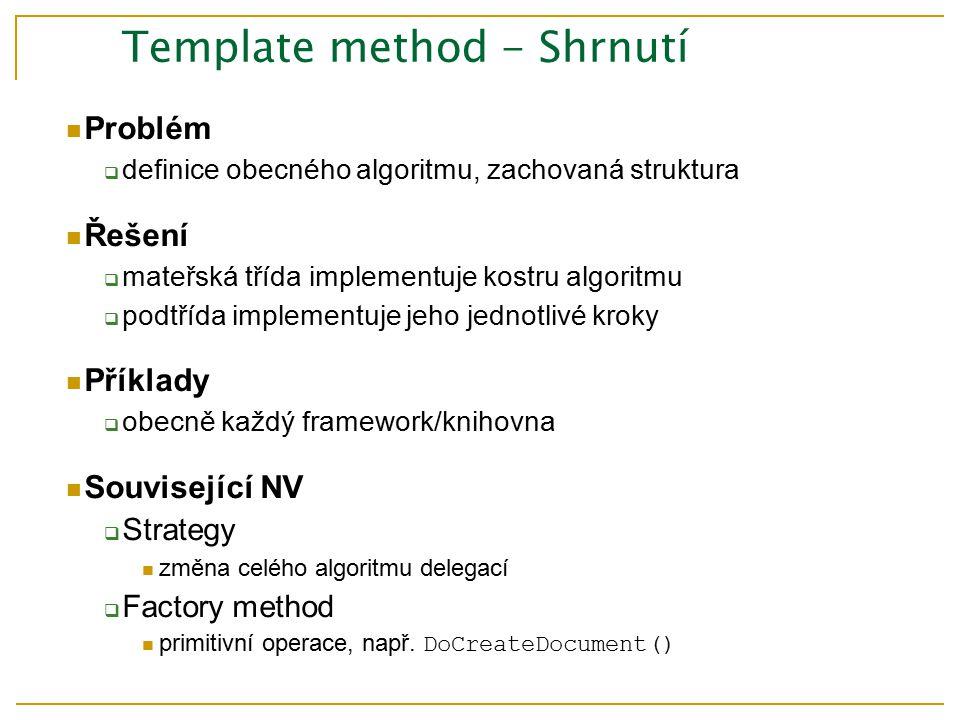 Template method - Shrnutí Problém  definice obecného algoritmu, zachovaná struktura Řešení  mateřská třída implementuje kostru algoritmu  podtřída implementuje jeho jednotlivé kroky Příklady  obecně každý framework/knihovna Související NV  Strategy změna celého algoritmu delegací  Factory method primitivní operace, např.