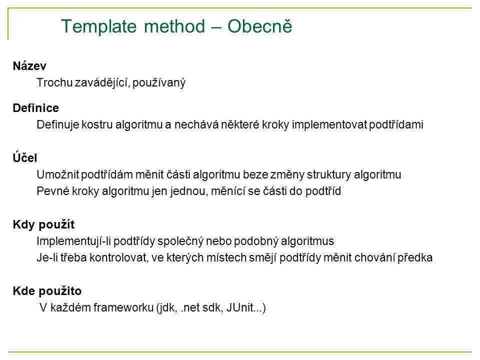 Template method – Obecně Název Trochu zavádějící, používaný Definice Definuje kostru algoritmu a nechává některé kroky implementovat podtřídami Účel Umožnit podtřídám měnit části algoritmu beze změny struktury algoritmu Pevné kroky algoritmu jen jednou, měnící se části do podtříd Kdy použít Implementují-li podtřídy společný nebo podobný algoritmus Je-li třeba kontrolovat, ve kterých místech smějí podtřídy měnit chování předka Kde použito V každém frameworku (jdk,.net sdk, JUnit...)