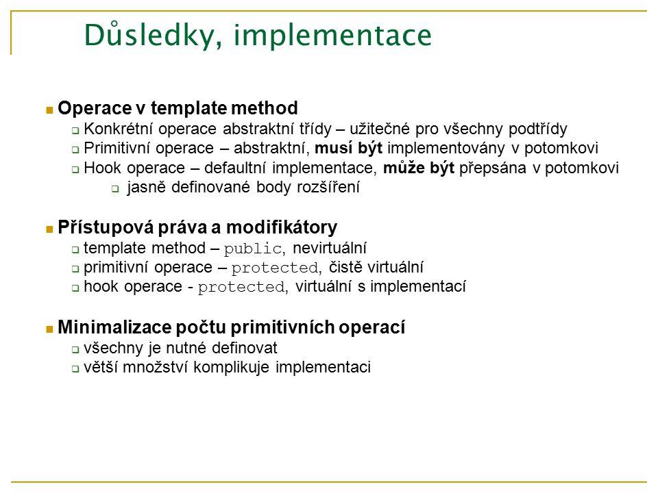 Důsledky, implementace Operace v template method  Konkrétní operace abstraktní třídy – užitečné pro všechny podtřídy  Primitivní operace – abstraktní, musí být implementovány v potomkovi  Hook operace – defaultní implementace, může být přepsána v potomkovi  jasně definované body rozšíření Přístupová práva a modifikátory  template method – public, nevirtuální  primitivní operace – protected, čistě virtuální  hook operace - protected, virtuální s implementací Minimalizace počtu primitivních operací  všechny je nutné definovat  větší množství komplikuje implementaci