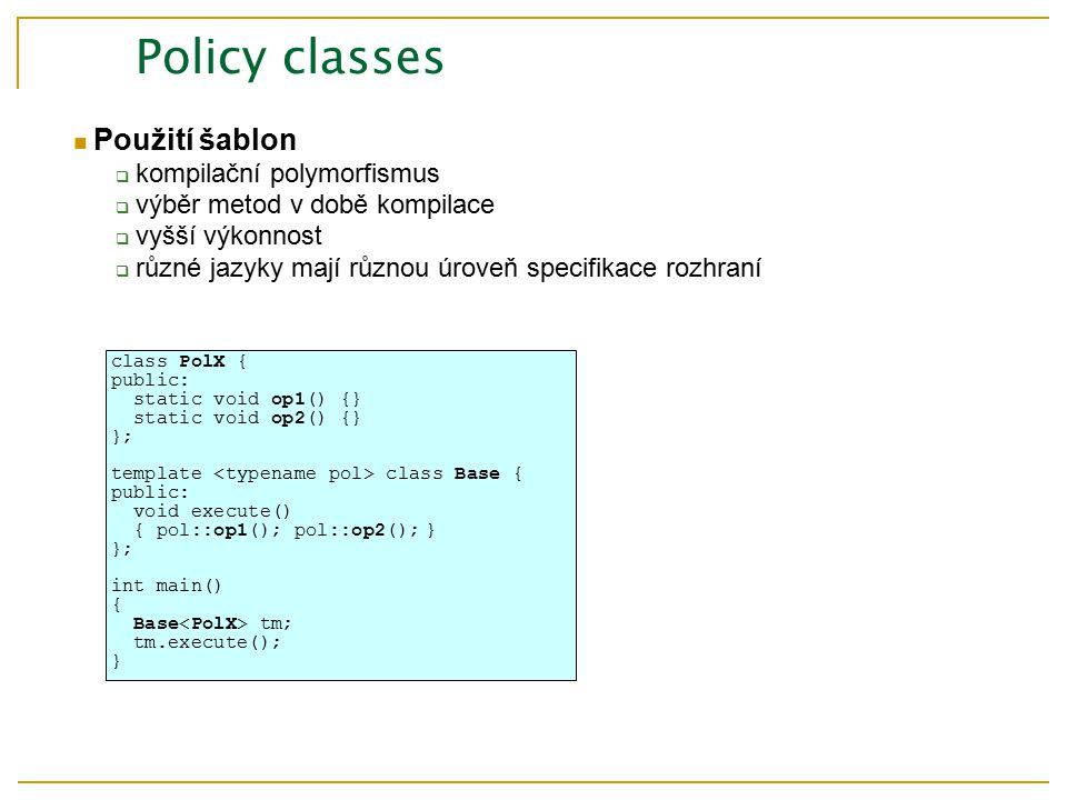 Policy classes Použití šablon  kompilační polymorfismus  výběr metod v době kompilace  vyšší výkonnost  různé jazyky mají různou úroveň specifikace rozhraní class PolX { public: static void op1() {} static void op2() {} }; template class Base { public: void execute() { pol::op1(); pol::op2();} }; int main() { Base tm; tm.execute(); }