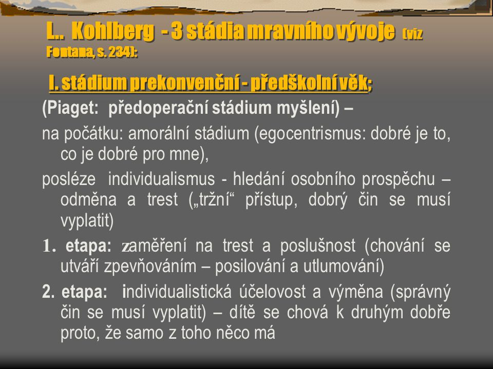 L.. Kohlberg - 3 stádia mravního vývoje (viz Fontana, s. 234): I. stádium prekonvenční - předškolní věk; (Piaget: předoperační stádium myšlení) – na p