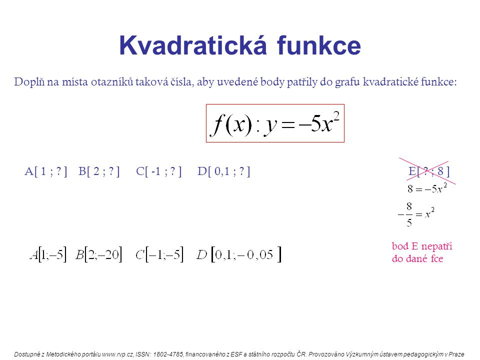 Kvadratická funkce Dopl ň na místa otazník ů taková č ísla, aby uvedené body pat ř ily do grafu kvadratické funkce: A[ 1 ; ? ] B[ 2 ; ? ] C[ -1 ; ? ]
