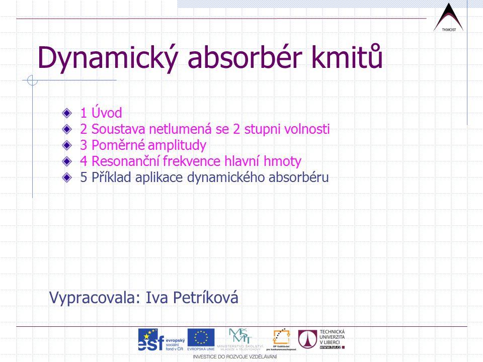 Dynamický absorbér kmitů Vypracovala: Iva Petríková 1 Úvod 2 Soustava netlumená se 2 stupni volnosti 3 Poměrné amplitudy 4 Resonanční frekvence hlavní hmoty 5 Příklad aplikace dynamického absorbéru