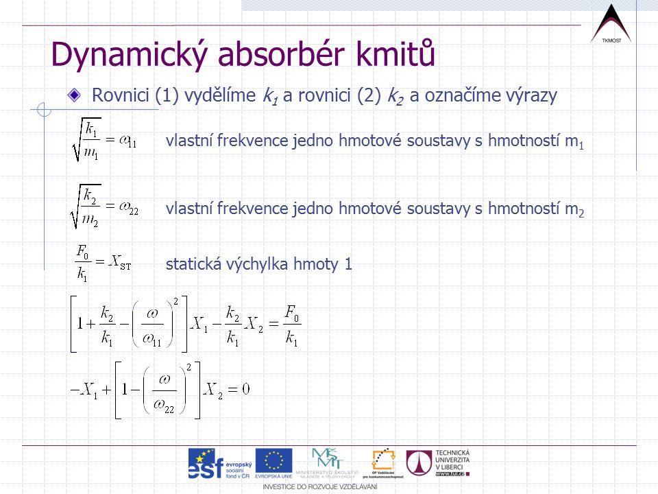 Dynamický absorbér kmitů Rovnici (1) vydělíme k 1 a rovnici (2) k 2 a označíme výrazy vlastní frekvence jedno hmotové soustavy s hmotností m 1 vlastní frekvence jedno hmotové soustavy s hmotností m 2 statická výchylka hmoty 1