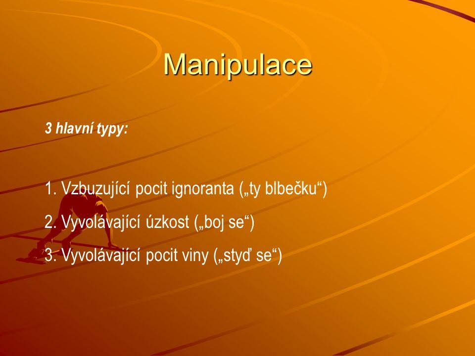 """Manipulace 3 hlavní typy: 1. Vzbuzující pocit ignoranta (""""ty blbečku"""") 2. Vyvolávající úzkost (""""boj se"""") 3. Vyvolávající pocit viny (""""styď se"""")"""