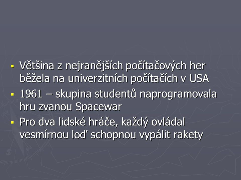  Většina z nejranějších počítačových her běžela na univerzitních počítačích v USA  1961 – skupina studentů naprogramovala hru zvanou Spacewar  Pro