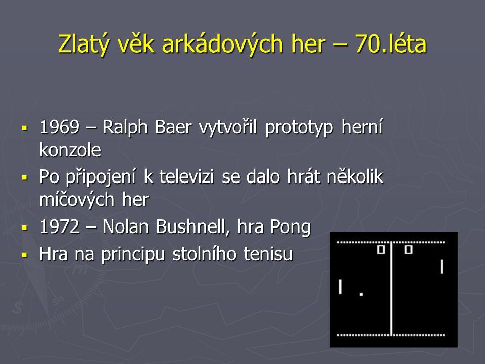 Zlatý věk arkádových her – 70.léta  1969 – Ralph Baer vytvořil prototyp herní konzole  Po připojení k televizi se dalo hrát několik míčových her  1